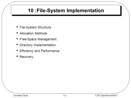 10.1 CSE Department MAITSandeep Tayal 10 :File-System Implementation File-System Structure Allocation Methods Free-Space Management Directory Implementation.