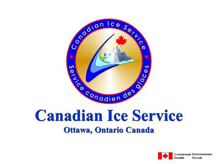 Canadian Ice Service Ottawa, Ontario Canada. Mission l warn marine operators of hazardous ice conditions in Canadian waters l maintain a knowledge of.