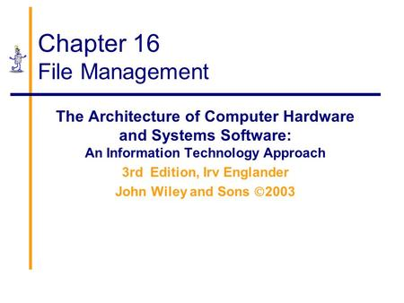 Chapter 16 File Management The Architecture of Computer Hardware and Systems Software: An Information Technology Approach 3rd Edition, Irv Englander John.