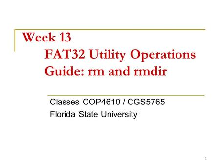 1 Week 13 FAT32 Utility Operations Guide: rm and rmdir Classes COP4610 / CGS5765 Florida State University.