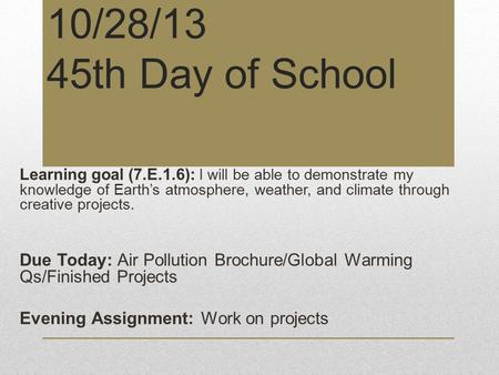 10/28/13 45th Day of School Learning goal (7.E.1.6): I will be able to demonstrate my knowledge of Earth's atmosphere, weather, and climate through creative.