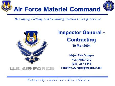 1 Inspector General - Contracting 19 Mar 2004 Major Tim Durepo HQ AFMC/IGIC (937) 257-5849 Air Force Materiel Command Developing,