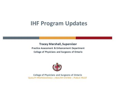 College of Physicians and Surgeons of Ontario QUALITY PROFESSIONALS | HEALTHY SYSTEM | PUBLIC TRUST IHF Program Updates Tracey Marshall, Supervisor Practice.