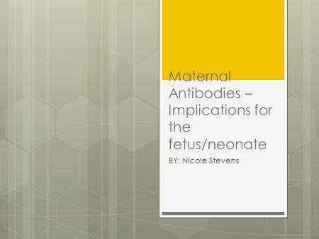 Maternal Antibodies – Implications for the fetus/neonate BY: Nicole Stevens.