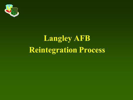 Langley AFB Reintegration Process. Purpose To successfully reintegrate Airmen with families, friends/community, and work centers following a 30+ day deployment.