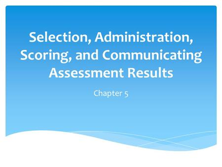 Selection, Administration, Scoring, and Communicating Assessment Results Chapter 5.