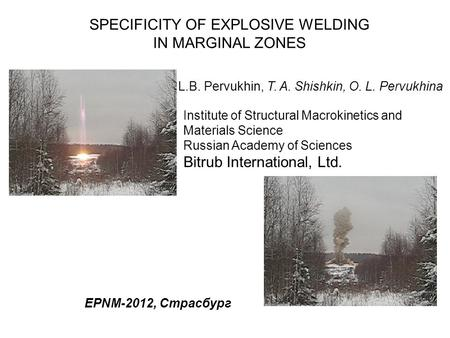 L.B. Pervukhin, T. A. Shishkin, O. L. Pervukhina SPECIFICITY OF EXPLOSIVE WELDING IN MARGINAL ZONES EPNM-2012, Страсбург Institute of Structural Macrokinetics.