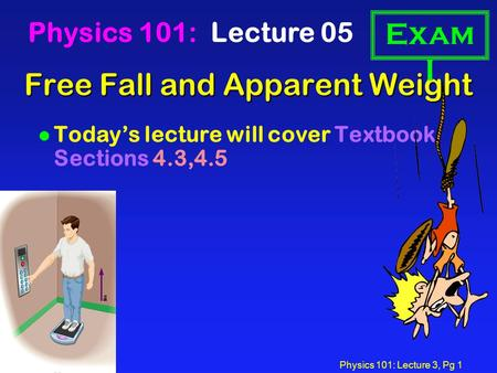 Physics 101: Lecture 3, Pg 1 Free Fall and Apparent Weight Physics 101: Lecture 05 l Today's lecture will cover Textbook Sections 4.3,4.5 Exam I.