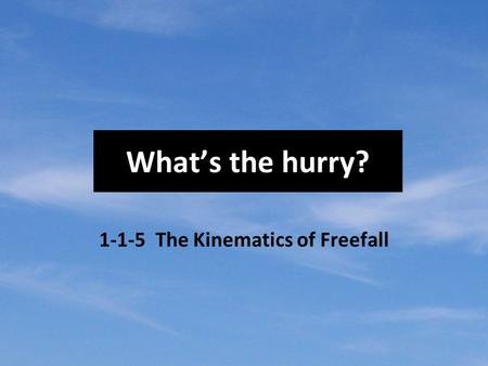 What's the hurry? 1-1-5 The Kinematics of Freefall.