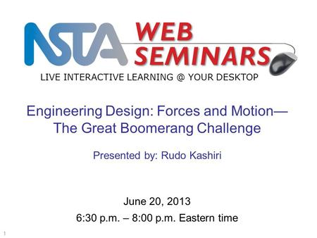 LIVE INTERACTIVE YOUR DESKTOP Start recording—title slide—1 of 3 1 June 20, 2013 6:30 p.m. – 8:00 p.m. Eastern time Engineering Design: Forces.