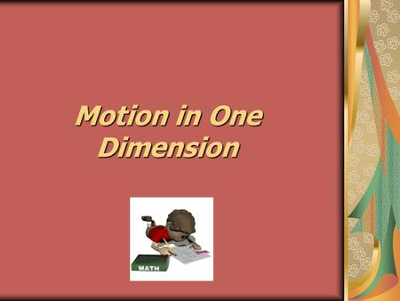Motion in One Dimension. Movement along a straight-line path  Linear motion Convenient to specify motion along the x and y coordinate system.