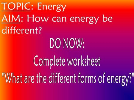 TOPIC: Energy AIM: How can energy be different?. 2 Types Of Energy 1. Kinetic Energy energy of motion.