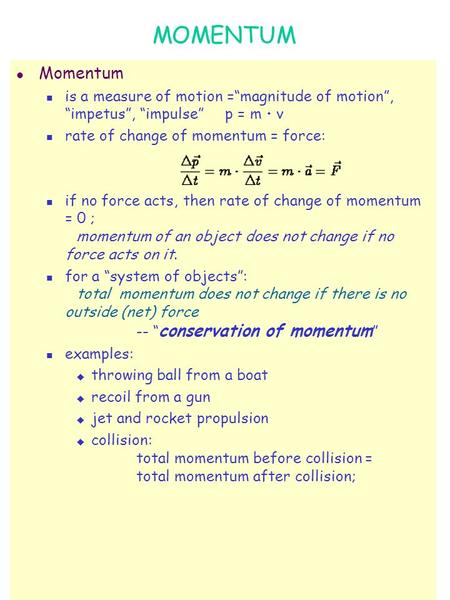 "MOMENTUM l Momentum is a measure of motion =""magnitude of motion"", ""impetus"", ""impulse"" p = m  v rate of change of momentum = force: if no force acts,"