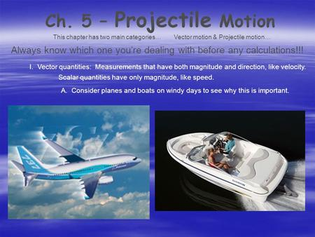 Ch. 5 – Projectile Motion This chapter has two main categories…Vector motion & Projectile motion… Always know which one you're dealing with before any.
