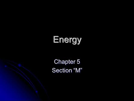 "Energy Chapter 5 Section ""M"". Energy Energy: is the ability to do work. Energy: is the ability to do work. Two types of energy Two types of energy Kinetic."