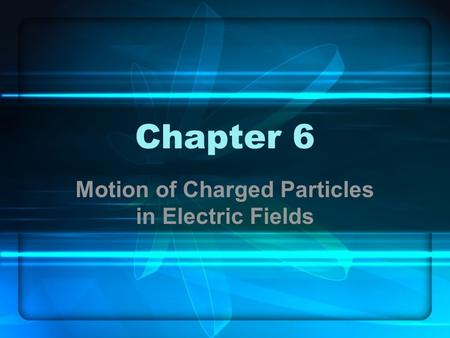 Chapter 6 Motion of Charged Particles in Electric Fields.