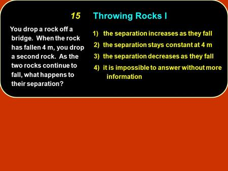 You drop a rock off a bridge. When the rock has fallen 4 m, you drop a second rock. As the two rocks continue to fall, what happens to their separation?
