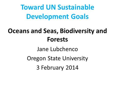 Toward UN Sustainable Development Goals Oceans and Seas, Biodiversity and Forests Jane Lubchenco Oregon State University 3 February 2014.