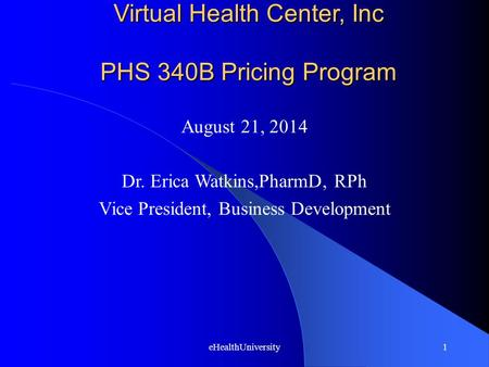 EHealthUniversity1 Virtual Health Center, Inc PHS 340B Pricing Program August 21, 2014 Dr. Erica Watkins,PharmD, RPh Vice President, Business Development.