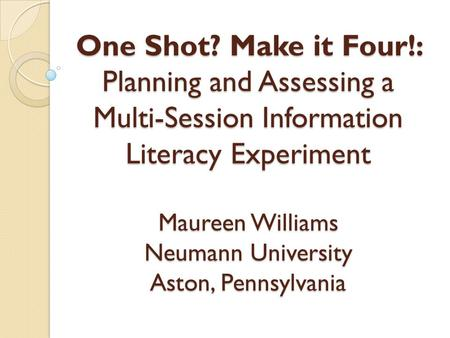 One Shot? Make it Four!: Planning and Assessing a Multi-Session Information Literacy Experiment Maureen Williams Neumann University Aston, Pennsylvania.