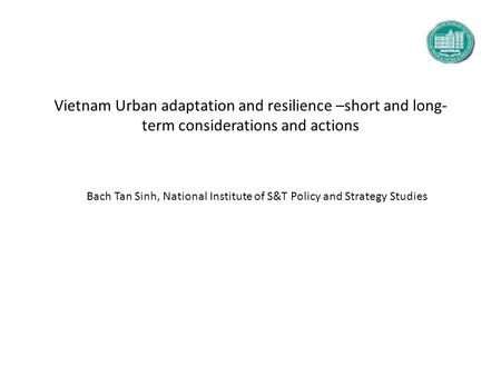 Vietnam Urban adaptation and resilience –short and long- term considerations and actions Bach Tan Sinh, National Institute of S&T Policy and Strategy Studies.