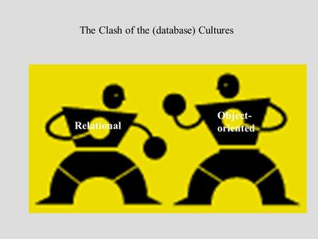 The Clash of the (database) Cultures Object- oriented Relational.