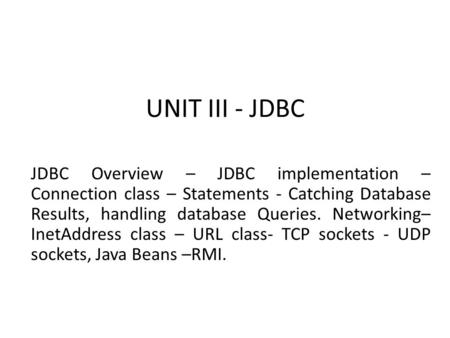 UNIT III - JDBC JDBC Overview – JDBC implementation – Connection class – Statements - Catching Database Results, handling database Queries. Networking–
