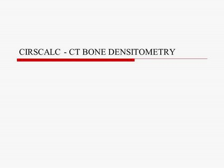 CIRSCALC - CT BONE DENSITOMETRY. Agenda  What is CIRSCALC project?  Tools Used.  Code Description Database Connectivity Crystal Reports Graph  Demo.