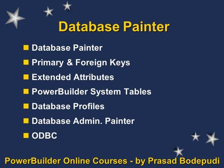 PowerBuilder Online Courses - by Prasad Bodepudi Database Painter Primary & Foreign Keys Extended Attributes PowerBuilder System Tables Database Profiles.