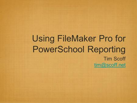 Using FileMaker Pro for PowerSchool Reporting Tim Scoff