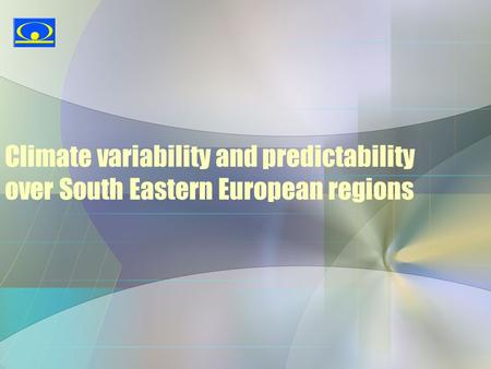 Climate variability and predictability over South Eastern European regions.