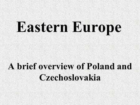 Eastern Europe A brief overview of Poland and Czechoslovakia.