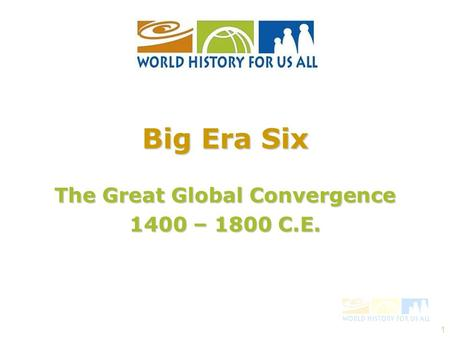 1 The <strong>Great</strong> Global Convergence 1400 – 1800 C.E. Big Era Six.