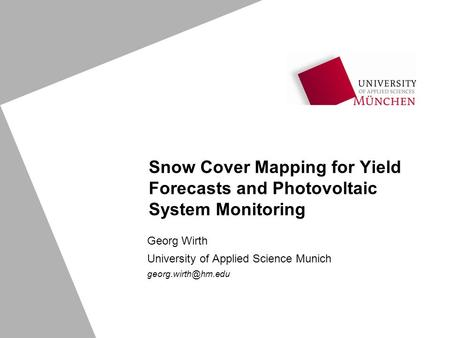 Snow Cover Mapping for Yield Forecasts and Photovoltaic System Monitoring Georg Wirth University of Applied Science Munich