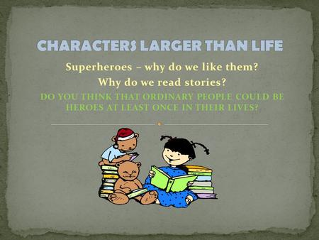 Superheroes – why do we like them? Why do we read stories? DO YOU THINK THAT ORDINARY PEOPLE COULD BE HEROES AT LEAST ONCE IN THEIR LIVES?