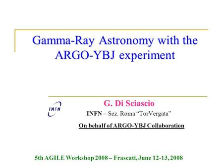 "Gamma-Ray Astronomy with the ARGO-YBJ experiment G. Di Sciascio INFN – Sez. Roma ""TorVergata"" On behalf of ARGO-YBJ Collaboration 5th AGILE Workshop 2008."