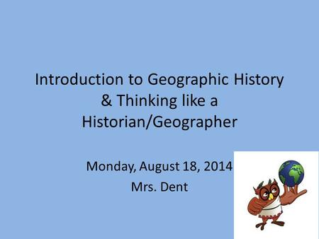 Introduction to Geographic History & Thinking like a Historian/Geographer Monday, August 18, 2014 Mrs. Dent.