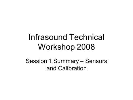 Infrasound Technical Workshop 2008 Session 1 Summary – Sensors and Calibration.