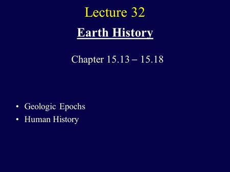 Lecture 32 Earth History Geologic Epochs Human History Chapter 15.13  15.18.