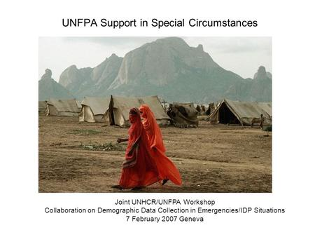 UNFPA Support in Special Circumstances Joint UNHCR/UNFPA Workshop Collaboration on Demographic Data Collection in Emergencies/IDP Situations 7 February.