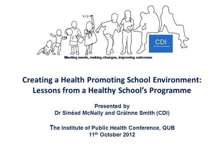 Creating a Health Promoting School Environment: Lessons from a Healthy School's Programme Presented by Dr Sinéad McNally and Gráinne Smith (CDI) T he Institute.