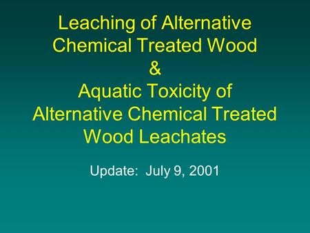 Leaching of Alternative Chemical Treated Wood & Aquatic Toxicity of Alternative Chemical Treated Wood Leachates Update: July 9, 2001.