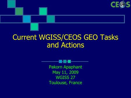 Current WGISS/CEOS GEO Tasks and Actions Pakorn Apaphant May 11, 2009 WGISS 27 Toulouse, France.