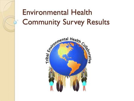 Environmental Health Community Survey Results. EH Survey Statistics Total surveys = 23 ◦ Collected at Tribal Earth Day 2008.