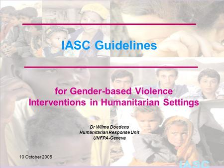 Dr Wilma Doedens Humanitarian Response Unit UNFPA-Geneva 10 October 2005 IASC Guidelines for Gender-based Violence Interventions in Humanitarian Settings.