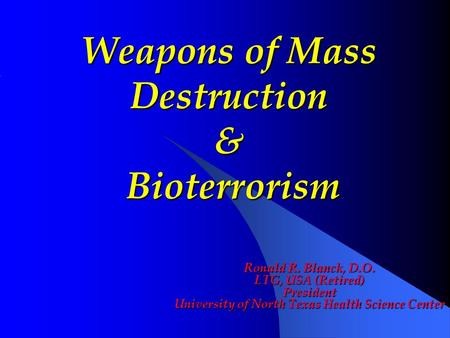 Ronald R. Blanck, D.O. LTG, USA (Retired) President University of North Texas Health Science Center Weapons of Mass Destruction & Bioterrorism.