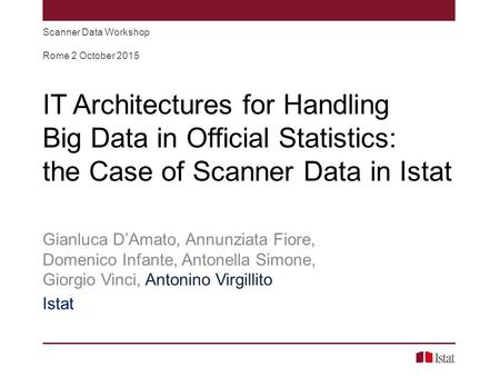 IT Architectures for Handling Big Data in Official Statistics: the Case of Scanner Data in Istat Gianluca D'Amato, Annunziata Fiore, Domenico Infante,