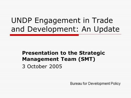 UNDP Engagement in Trade and Development: An Update Presentation to the Strategic Management Team (SMT) 3 October 2005 Bureau for Development Policy.