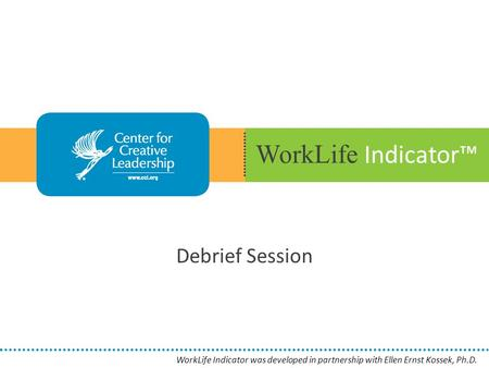 WorkLife Indicator™ Debrief Session WorkLife Indicator was developed in partnership with Ellen Ernst Kossek, Ph.D.
