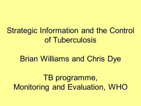 Strategic Information and the Control of Tuberculosis Brian Williams and Chris Dye TB programme, Monitoring and Evaluation, WHO.